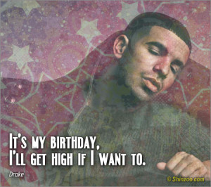 It's my birthday, I'll get high if I want to.""