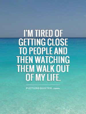 im-tired-of-getting-close-to-people-and-then-watching-them-walk-out-of ...