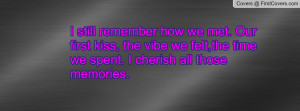 remember how we met. Our first kiss, the vibe we felt,the time we ...