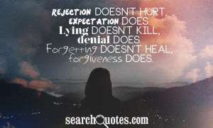 Rejection doesn't hurt, expectation does. Lying doesn't kill, denial ...