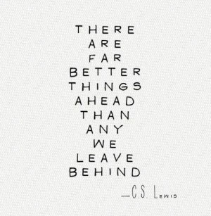 ... Far Better Things Ahead Than Any We Leave Behind ~ Inspirational Quote
