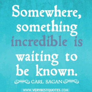 inspirational quotes, Somewhere, something incredible is waiting to be ...