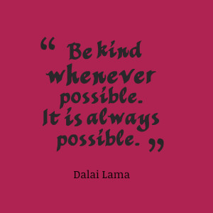 """Be kind whenever possible. It is always possible.""""- Dalai Lama"""