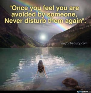 Once you feel you are avoided by someone, never disturb them again