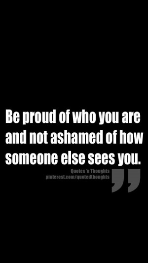 Be proud of who you are and not ashamed of how someone else sees you.