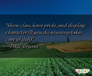 Show class, have pride , and display character. If you do, winning ...