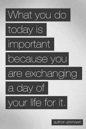 You Do Today Is Important Because You are Exchanging a Day of Your ...
