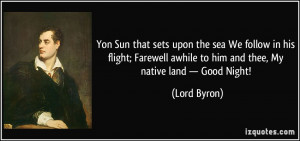 ... awhile to him and thee, My native land — Good Night! - Lord Byron