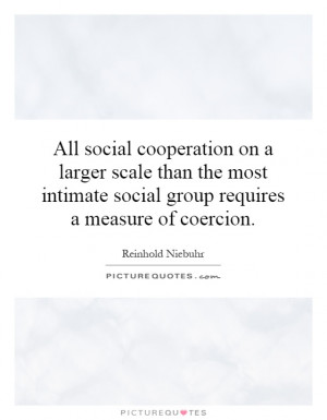 ... intimate social group requires a measure of coercion. Picture Quote #1