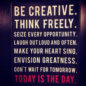 Be Creative/Today is the Day Quote