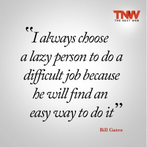 always choose a lazy person to do a difficult job