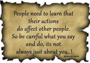 ... . So be careful what you say and do it's not always just about you