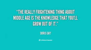 The really frightening thing about middle age is the knowledge that ...