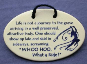 Life is not a journey to the grave arriving in a well preserved ...