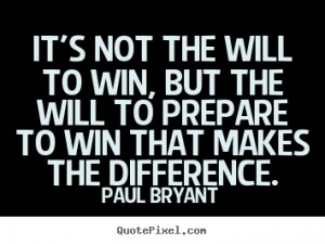 It's not the will to win, but the will to prepare to win that makes ...
