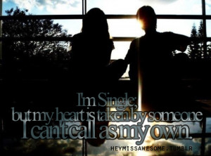 SIngle; but my heart is taken by someone I can't call as MY ...