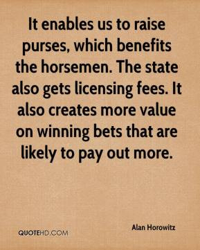 It enables us to raise purses, which benefits the horsemen. The state ...