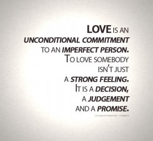 Love is an unconditional commitment to an imperfecr person. To love ...