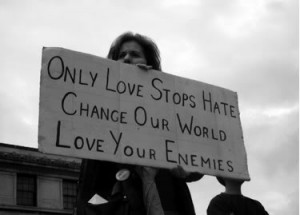 Only love stops hate. Change our world, love your enemies.
