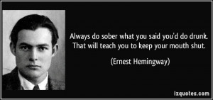 ... drunk. That will teach you to keep your mouth shut. - Ernest Hemingway