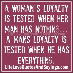 ... nothing… a mans loyalty is tested when he has everything. ~Unknown