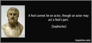 quote-a-fool-cannot-be-an-actor-though-an-actor-may-act-a-fool-s-part ...