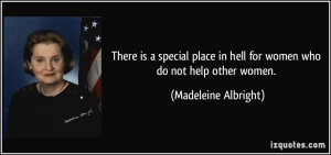 ... in hell for women who do not help other women. - Madeleine Albright