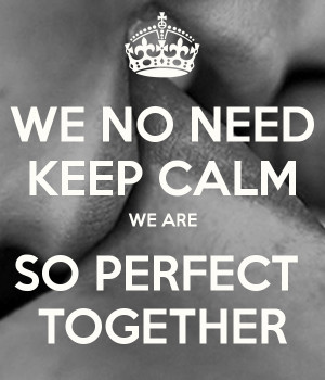 WE NO NEED KEEP CALM WE ARE SO PERFECT TOGETHER