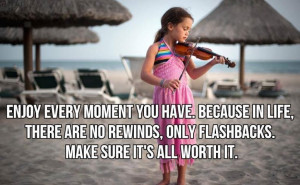 Enjoy every moment you have in life