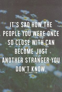 ... so close with can become just another stranger you don't know. More