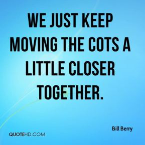 Bill Berry - We just keep moving the cots a little closer together.