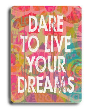 Dare to Live your Dreams.