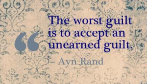 The worst guilt is to accept an unearned guilt. - Ayn Rand