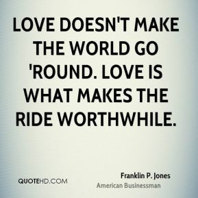 Franklin P. Jones - Love doesn't make the world go 'round. Love is ...