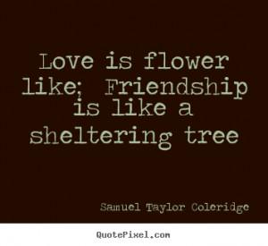 """Love is flower like; Friendship is like a sheltering tree """""""