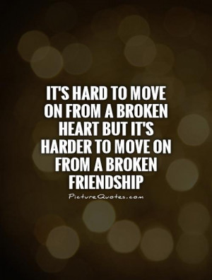 ... broken heart but it's harder to move on from a broken friendship