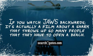 If you watch Jaws backwards; it's actually a film about a shark that ...