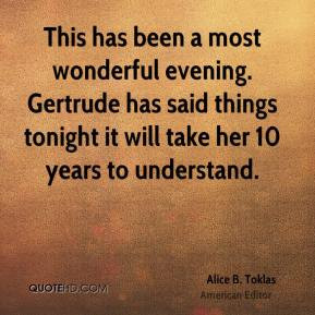 Alice B. Toklas - This has been a most wonderful evening. Gertrude has ...