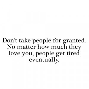 Don't take people for granted. No matter how much they love you