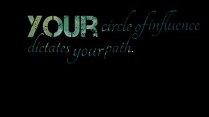 Quotes Picture: your circle of influence dictates your path