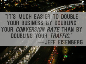 ... your business by doubling your conversion, than by doubling traffic