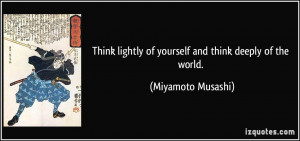 Think lightly of yourself and think deeply of the world. - Miyamoto ...