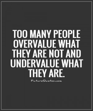 ... what they are not and undervalue what they are Picture Quote #1