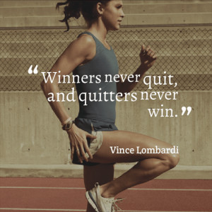 "Winners never quit, and quitters never win."" – Vince Lombardi"