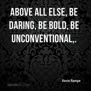 Above all else, be daring, be bold, be unconventional,.