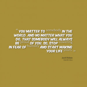 Quotes Picture: you matter to somebody in the world and no matter what ...