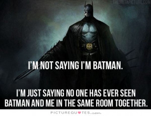 im-not-saying-im-batman-im-just-saying-no-one-has-ever-seen-batman-and ...