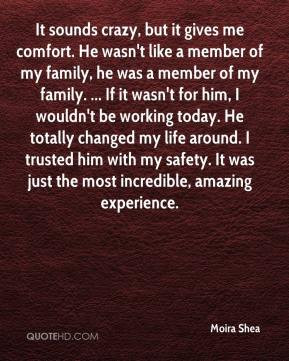 crazy, but it gives me comfort. He wasn't like a member of my family ...