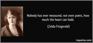 ... , not even poets, how much the heart can hold. - Zelda Fitzgerald