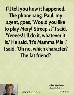 ... , 'It's Mamma Mia!.' I said, 'Oh no, which character? The fat friend